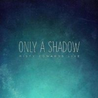 Only_a_Shadow_Misty_Edwards_Live_P1